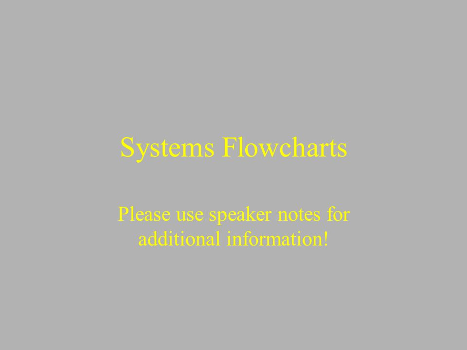 Systems Flowcharts Please use speaker notes for additional information!