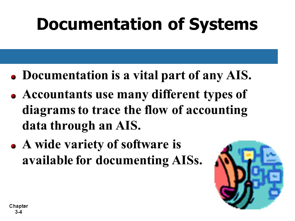 Chapter 3-4 Documentation of Systems Documentation is a vital part of any AIS. Accountants use many different types of diagrams to trace the flow of a