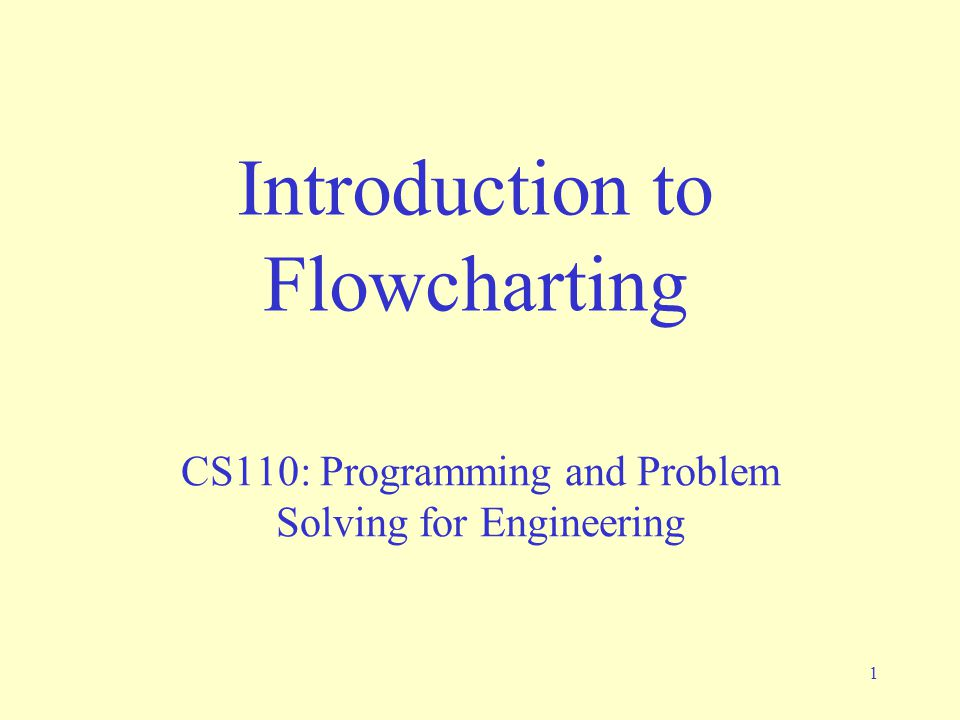 1 Introduction to Flowcharting CS110: Programming and Problem Solving for Engineering