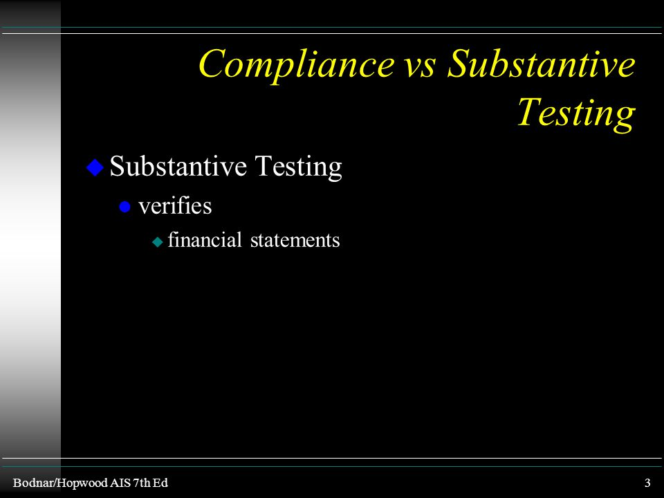 Bodnar/Hopwood AIS 7th Ed2 Compliance vs Substantive Testing u Compliance Testing l confirms l assesses l checks u the continuity of operation of inte