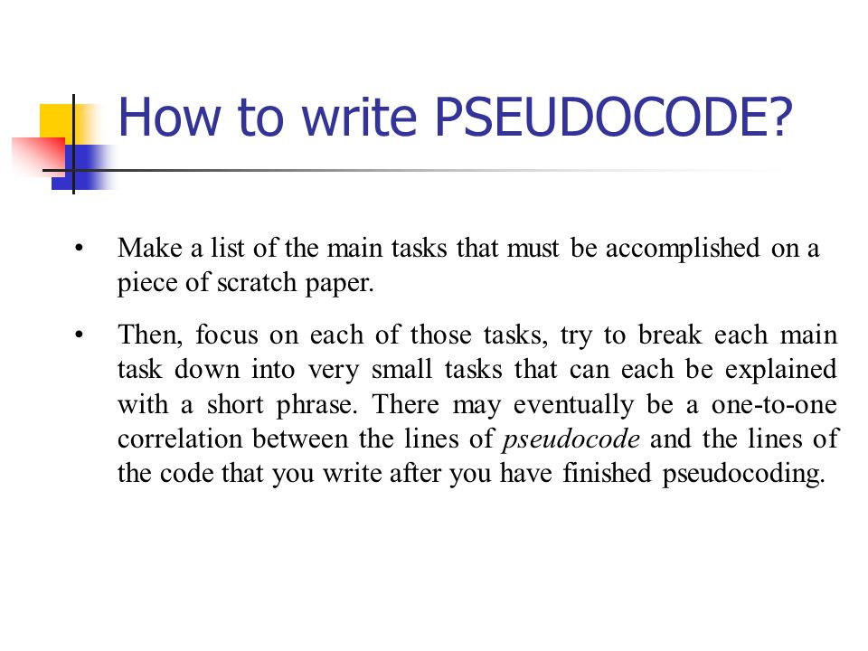 How to write PSEUDOCODE? Make a list of the main tasks that must be accomplished on a piece of scratch paper. Then, focus on each of those tasks, try
