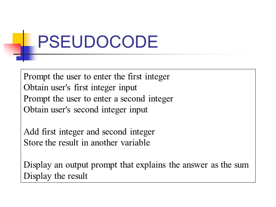 PSEUDOCODE Prompt the user to enter the first integer Obtain user s first integer input Prompt the user to enter a second integer Obtain user s second integer input Add first integer and second integer Store the result in another variable Display an output prompt that explains the answer as the sum Display the result