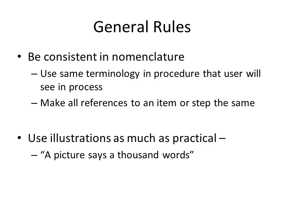 General Rules Be consistent in nomenclature – Use same terminology in procedure that user will see in process – Make all references to an item or step