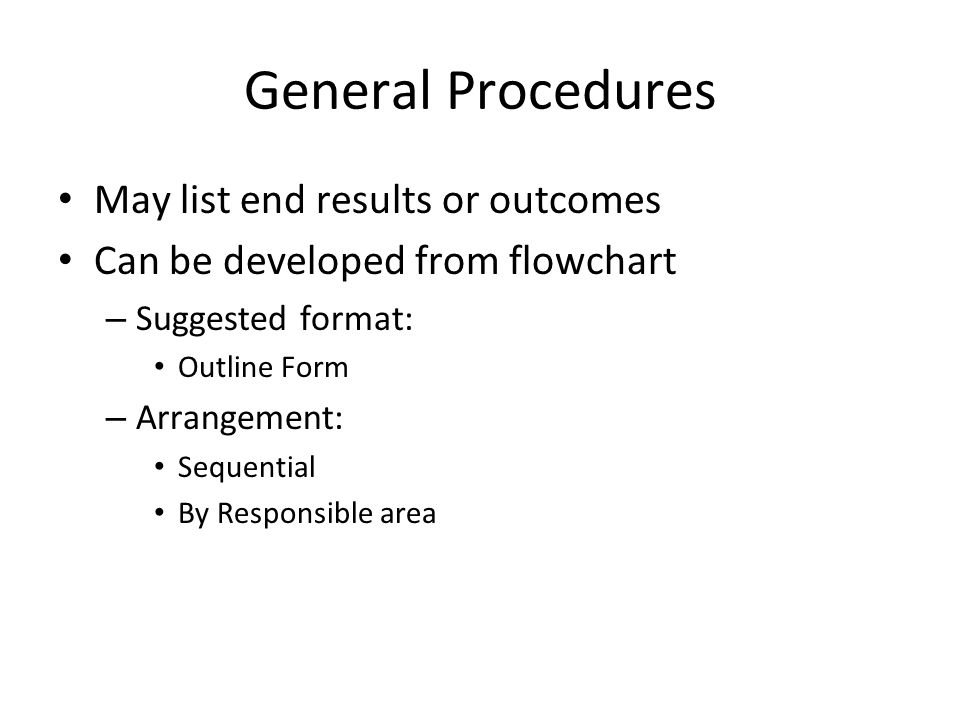 General Procedures May list end results or outcomes Can be developed from flowchart – Suggested format: Outline Form – Arrangement: Sequential By Resp
