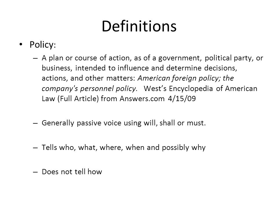 Definitions Policy : – A plan or course of action, as of a government, political party, or business, intended to influence and determine decisions, ac