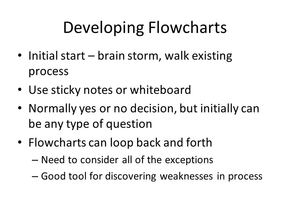 Developing Flowcharts Initial start – brain storm, walk existing process Use sticky notes or whiteboard Normally yes or no decision, but initially can