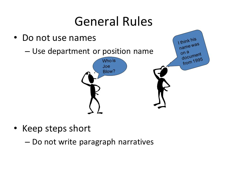 General Rules Do not use names – Use department or position name Keep steps short – Do not write paragraph narratives Who is Joe Blow? I think his nam