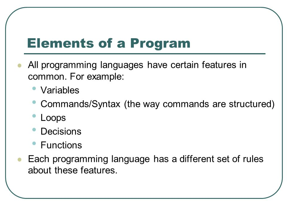 Elements of a Program All programming languages have certain features in common.