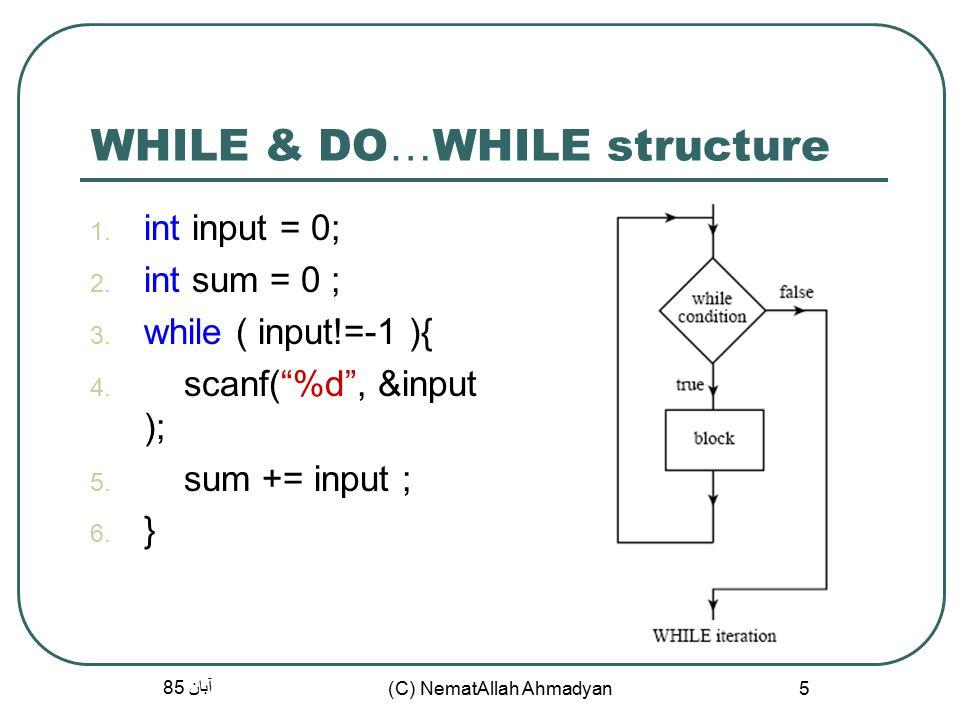 آبان 85 (C) NematAllah Ahmadyan 5 WHILE & DO … WHILE structure  int input = 0;  int sum = 0 ;  while ( input!=-1 ){  scanf( %d , &input );  sum += input ;  }
