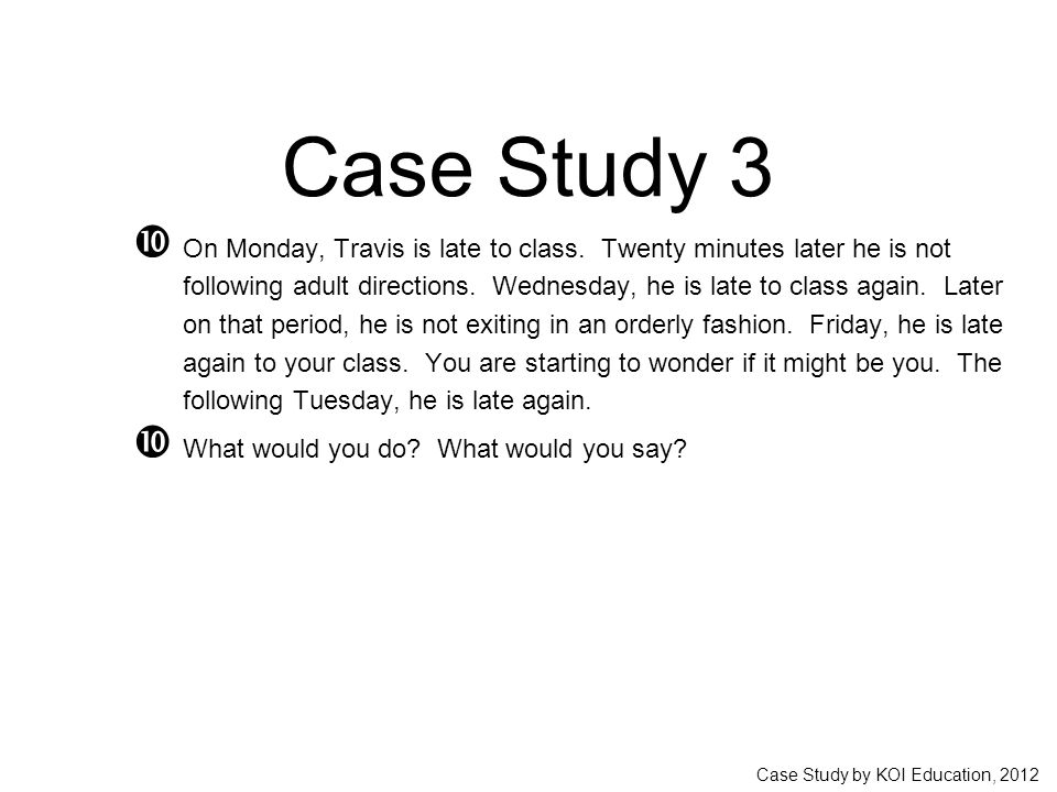 Case Study by KOI Education, 2012 Case Study 3  On Monday, Travis is late to class. Twenty minutes later he is not following adult directions. Wednes