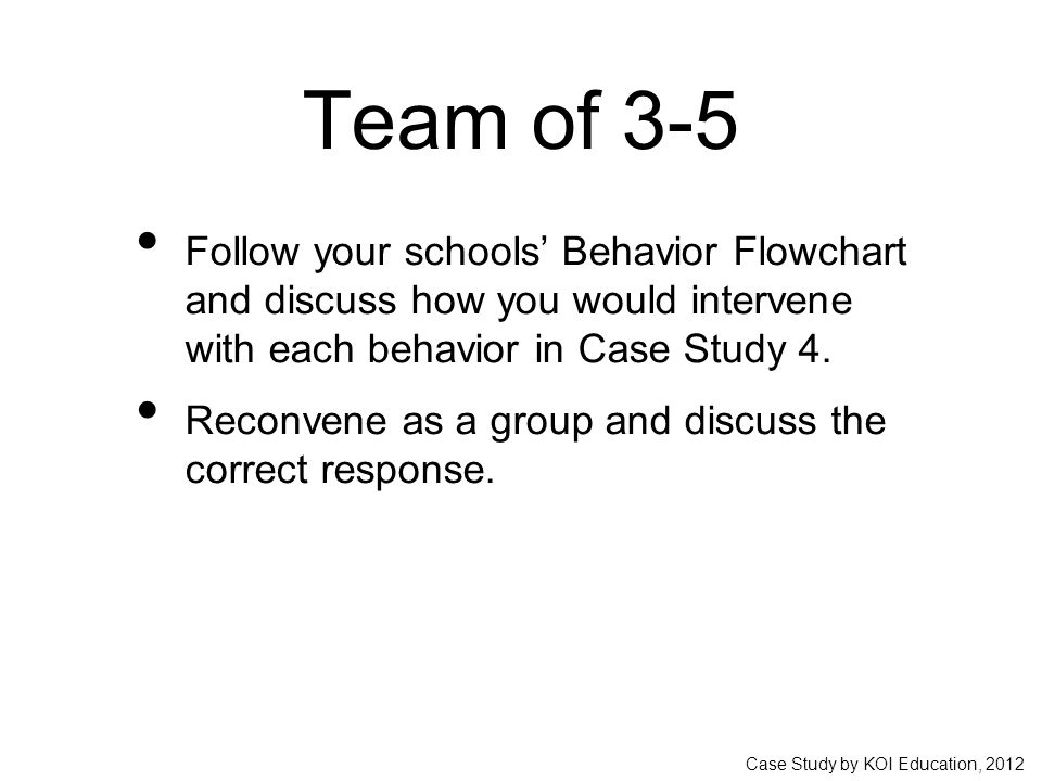 Case Study by KOI Education, 2012 Team of 3-5 Follow your schools' Behavior Flowchart and discuss how you would intervene with each behavior in Case Study 4.