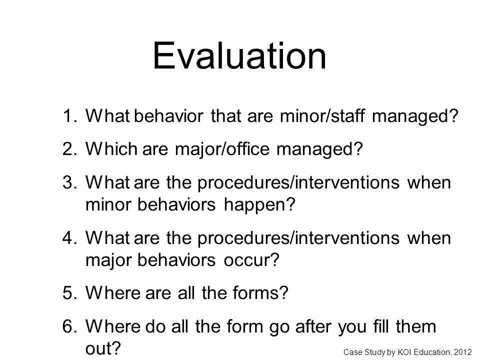 Case Study by KOI Education, 2012 Evaluation 1. What behavior that are minor/staff managed.