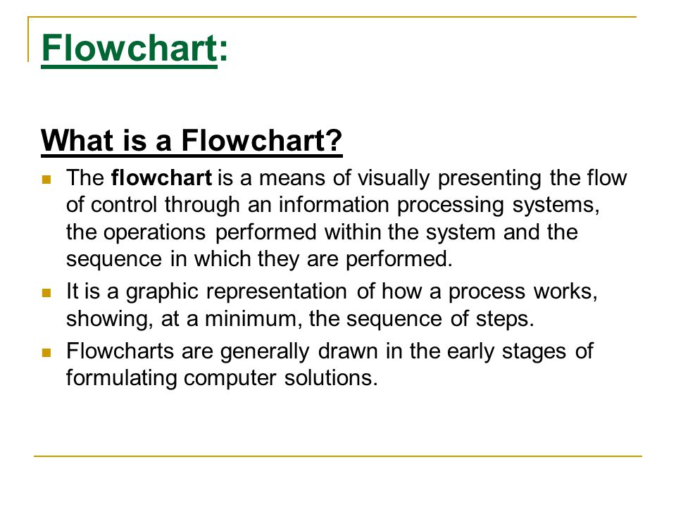 Flowchart: What is a Flowchart? The flowchart is a means of visually presenting the flow of control through an information processing systems, the ope