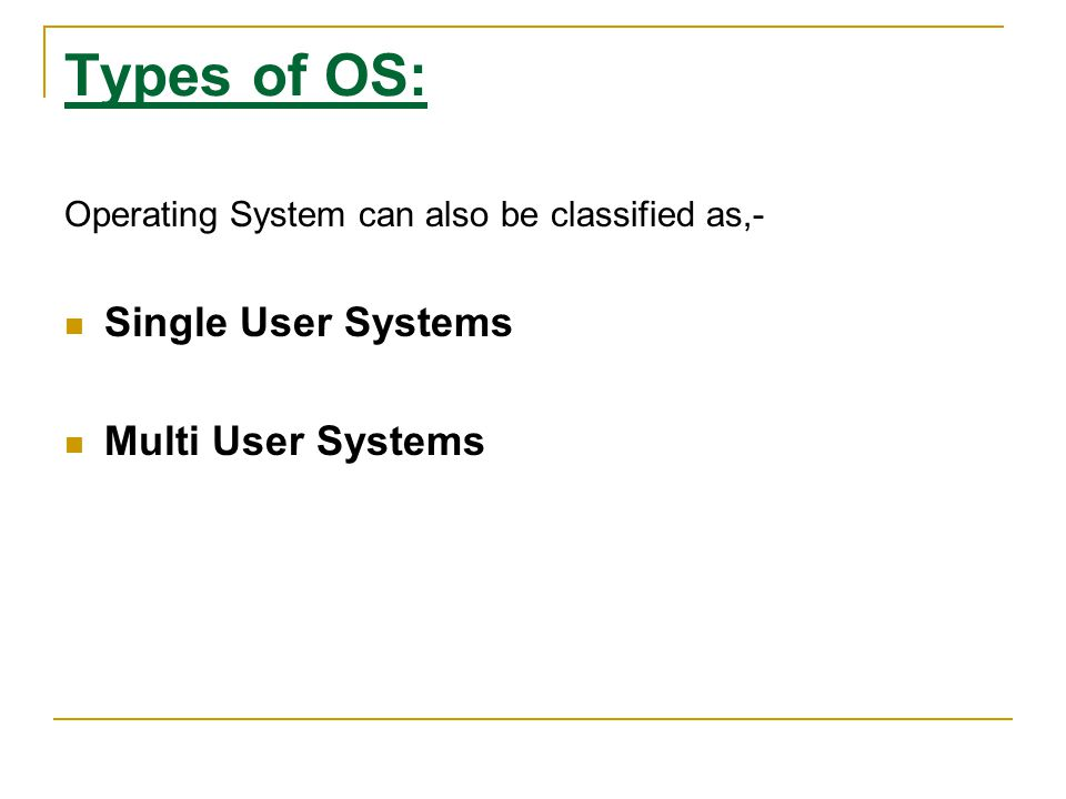 Types of OS: Operating System can also be classified as,- Single User Systems Multi User Systems