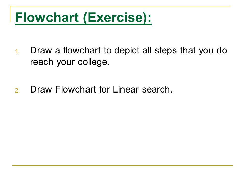 Flowchart (Exercise): 1. Draw a flowchart to depict all steps that you do reach your college. 2. Draw Flowchart for Linear search.