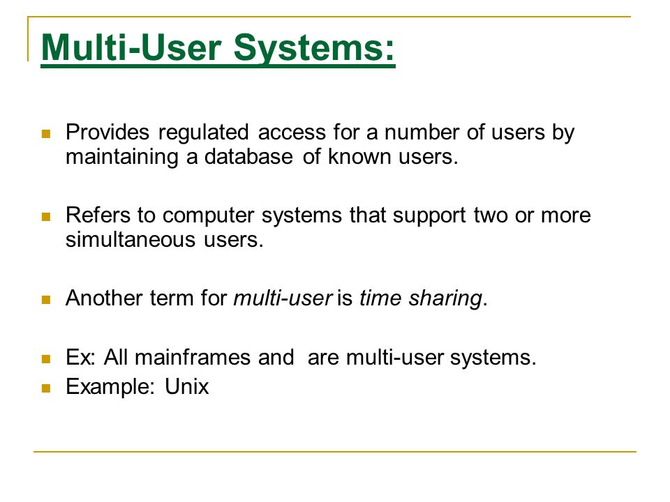 Multi-User Systems: Provides regulated access for a number of users by maintaining a database of known users. Refers to computer systems that support