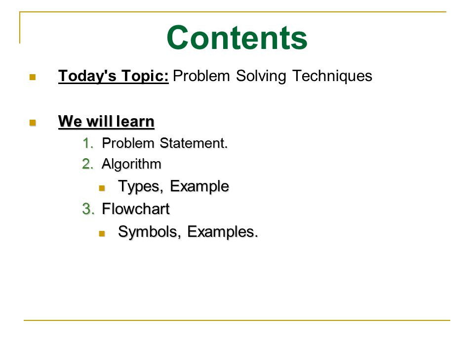 Contents Today's Topic: Problem Solving Techniques We will learn We will learn 1.Problem Statement. 2.Algorithm Types, Example Types, Example 3.Flowch