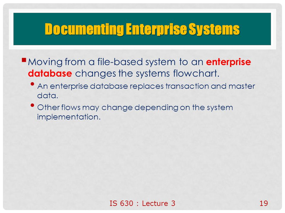 Documenting Enterprise Systems  Moving from a file-based system to an enterprise database changes the systems flowchart. An enterprise database repla