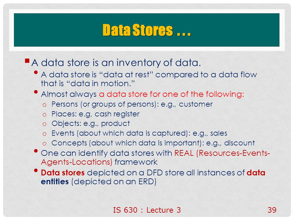 "IS 630 : Lecture 339 Data Stores...  A data store is an inventory of data. A data store is ""data at rest"" compared to a data flow that is ""data in mo"