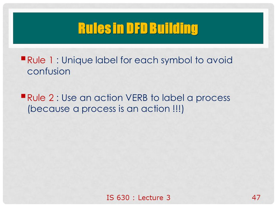 IS 630 : Lecture 347 Rules in DFD Building  Rule 1 : Unique label for each symbol to avoid confusion  Rule 2 : Use an action VERB to label a process