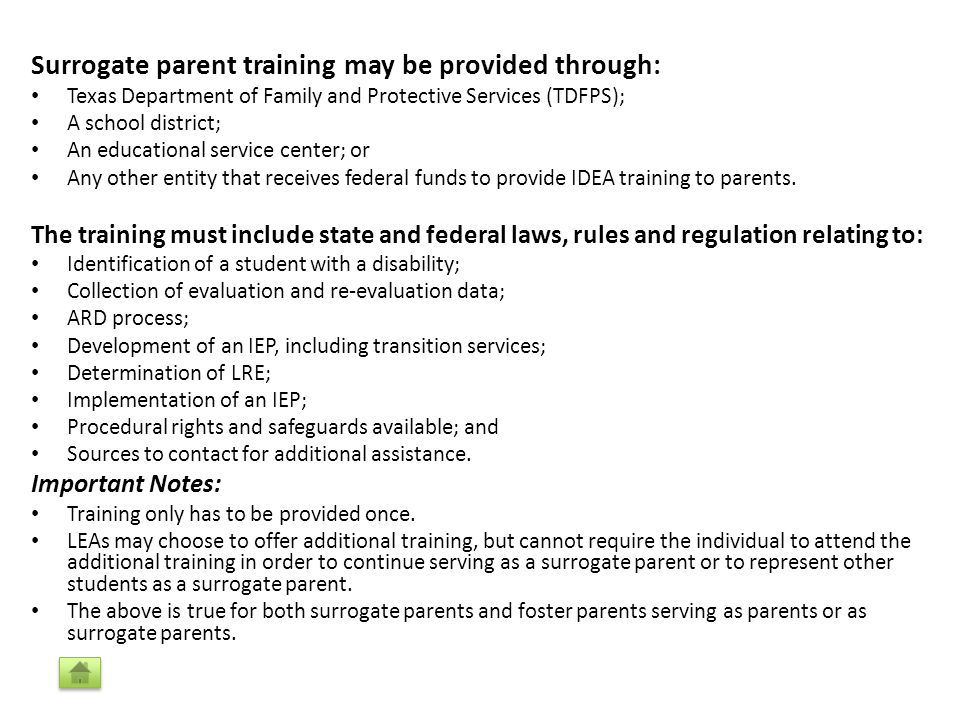 Surrogate parent training may be provided through: Texas Department of Family and Protective Services (TDFPS); A school district; An educational service center; or Any other entity that receives federal funds to provide IDEA training to parents.