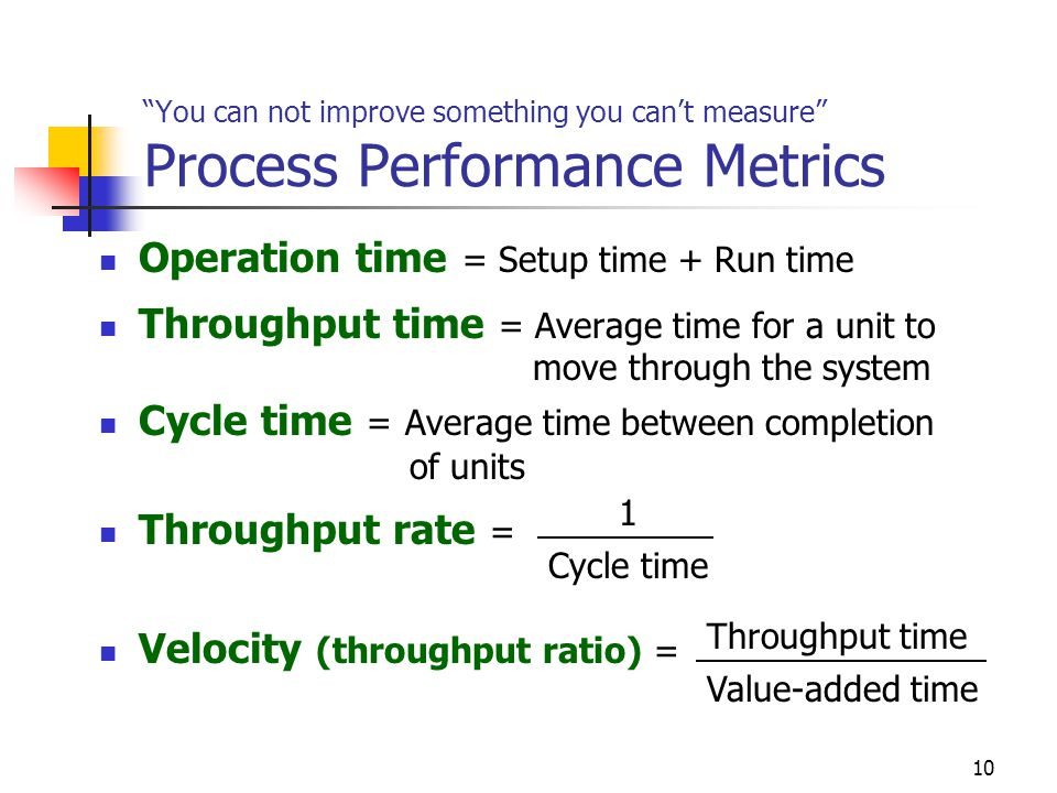 """10 """"You can not improve something you can't measure"""" Process Performance Metrics Operation time = Setup time + Run time Throughput time = Average time"""