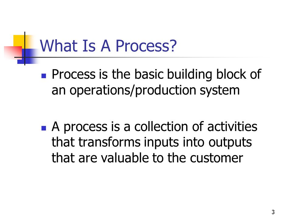 3 What Is A Process? Process is the basic building block of an operations/production system A process is a collection of activities that transforms in