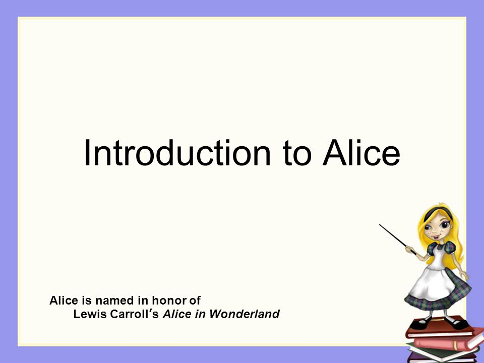 Introduction to Alice Alice is named in honor of Lewis Carroll's Alice in Wonderland