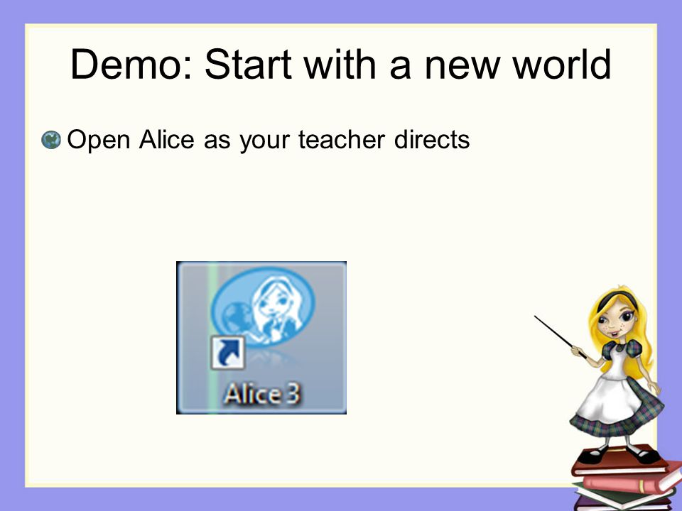 Demo: Start with a new world Open Alice as your teacher directs