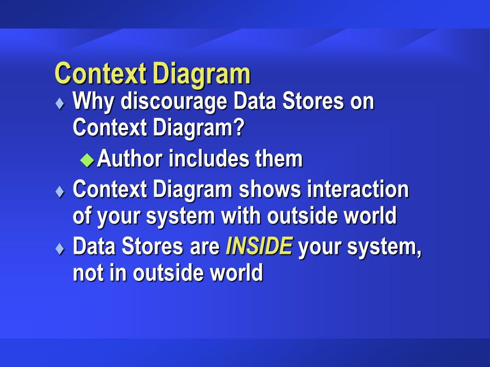Context Diagram t Why discourage Data Stores on Context Diagram? u Author includes them t Context Diagram shows interaction of your system with outsid