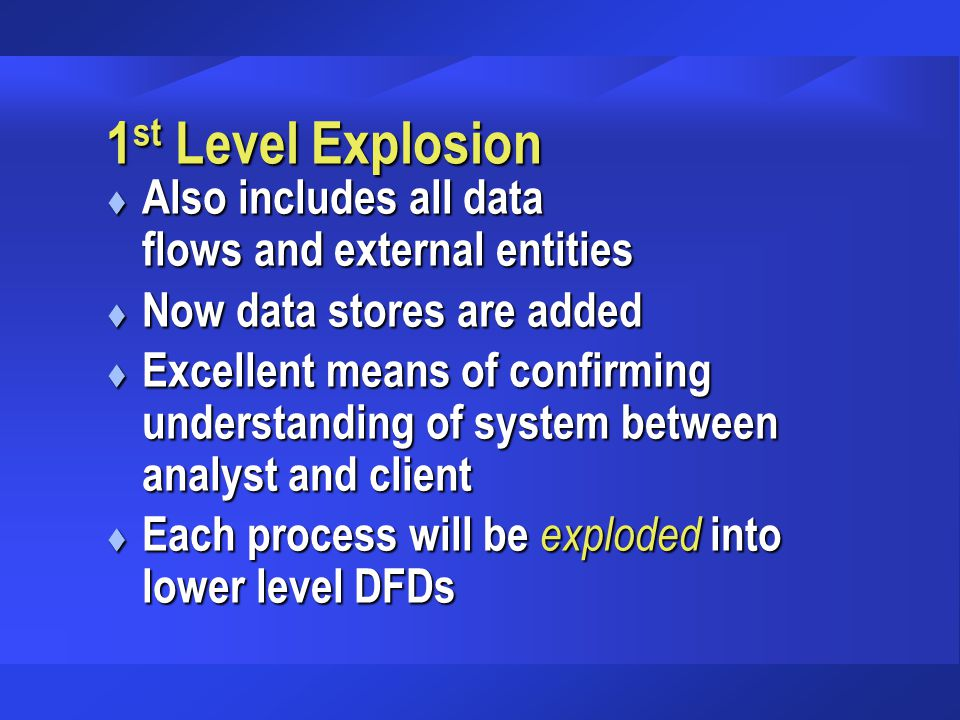 1 st Level Explosion t Also includes all data flows and external entities t Now data stores are added t Excellent means of confirming understanding of system between analyst and client t Each process will be exploded into lower level DFDs