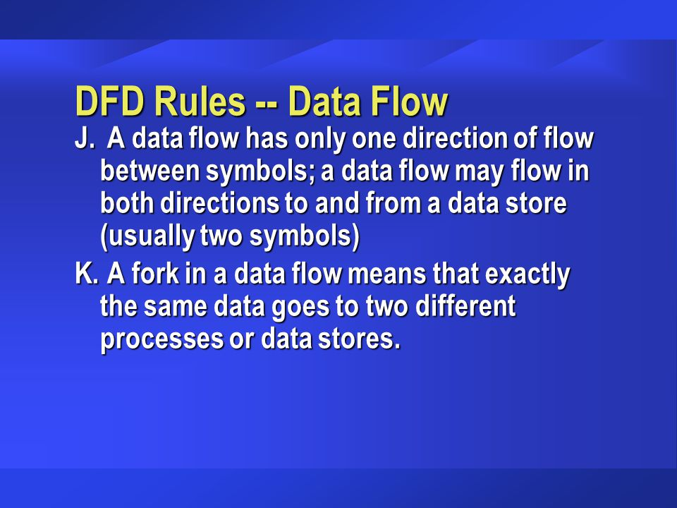 DFD Rules -- Data Flow J. A data flow has only one direction of flow between symbols; a data flow may flow in both directions to and from a data store