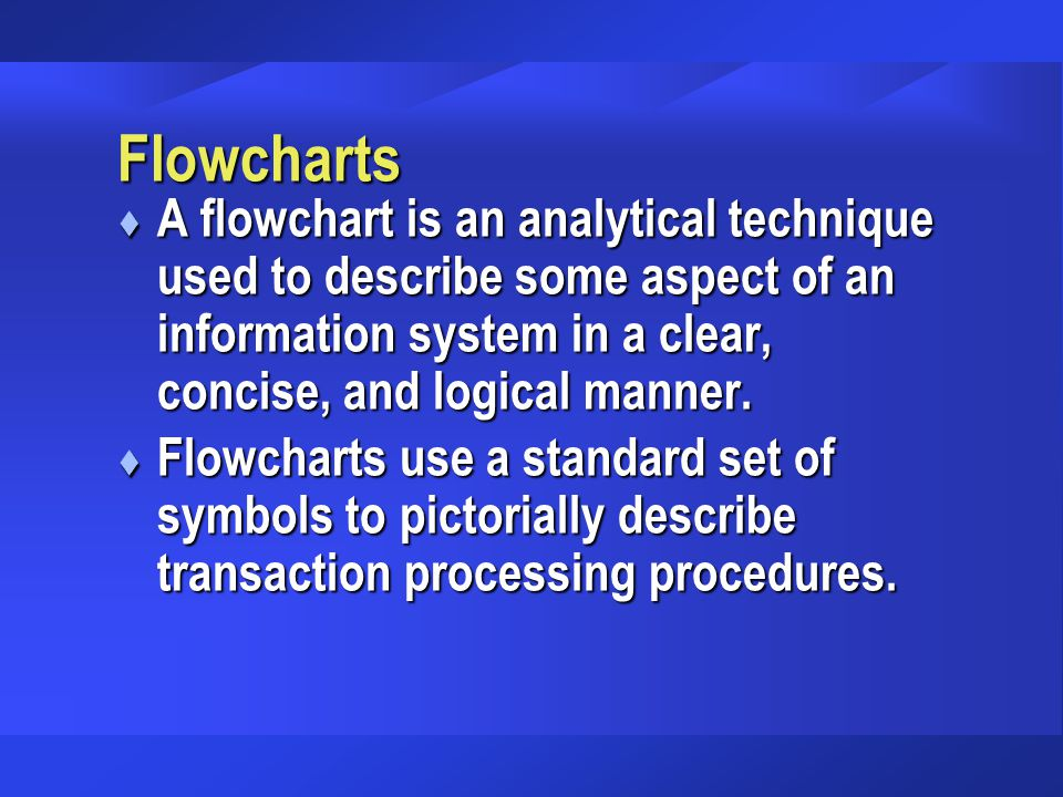Flowcharts t A flowchart is an analytical technique used to describe some aspect of an information system in a clear, concise, and logical manner. t F