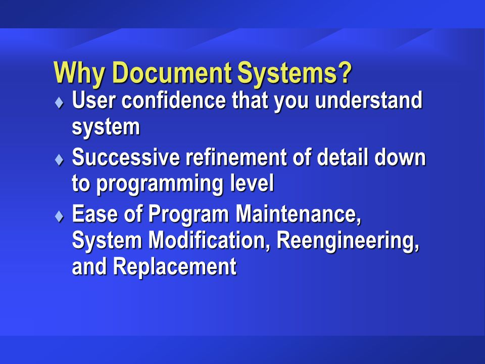 Why Document Systems? t User confidence that you understand system t Successive refinement of detail down to programming level t Ease of Program Maint