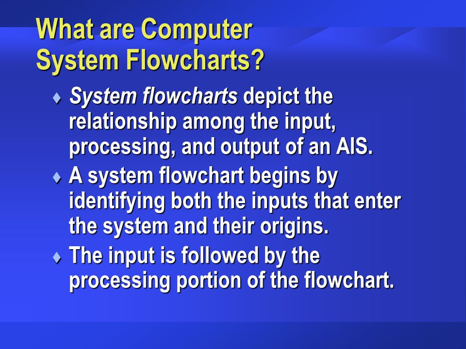 What are Computer System Flowcharts? t System flowcharts depict the relationship among the input, processing, and output of an AIS. t A system flowcha