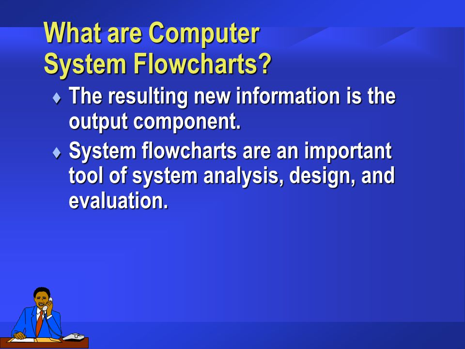 What are Computer System Flowcharts? t The resulting new information is the output component. t System flowcharts are an important tool of system anal