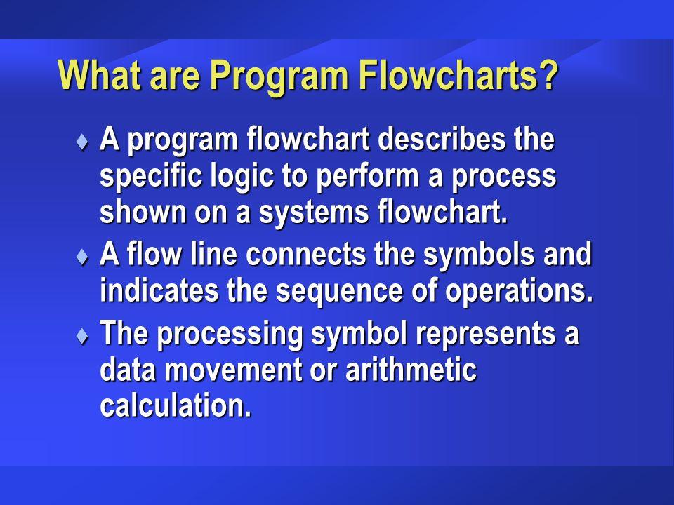 What are Program Flowcharts? t A program flowchart describes the specific logic to perform a process shown on a systems flowchart. t A flow line conne