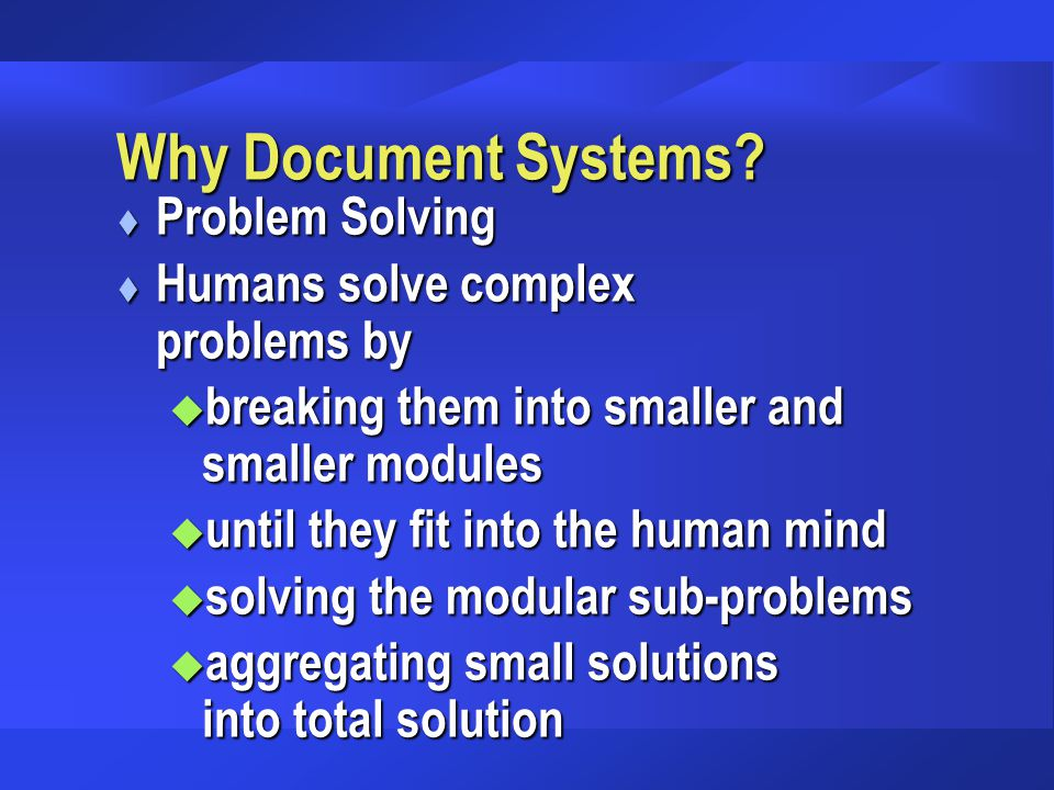 Why Document Systems? t Problem Solving t Humans solve complex problems by u breaking them into smaller and smaller modules u until they fit into the