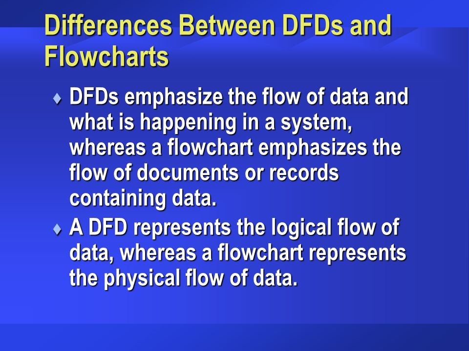 Differences Between DFDs and Flowcharts t DFDs emphasize the flow of data and what is happening in a system, whereas a flowchart emphasizes the flow of documents or records containing data.