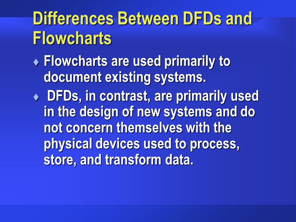 Differences Between DFDs and Flowcharts t Flowcharts are used primarily to document existing systems.