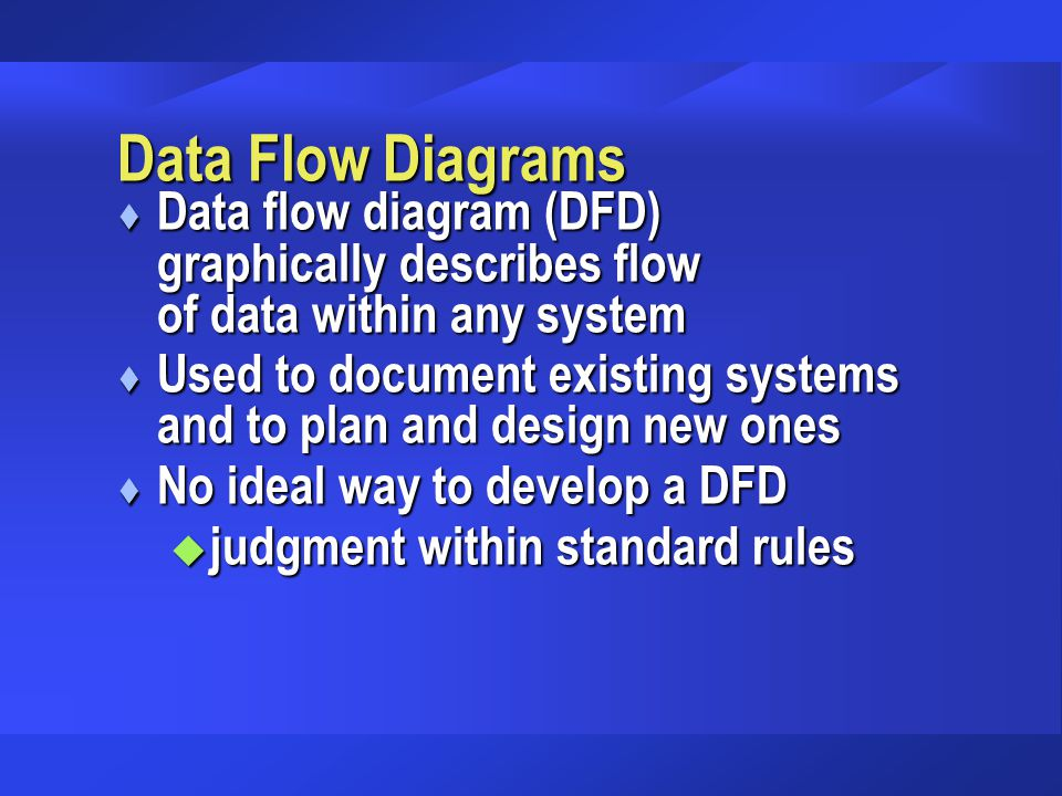Data Flow Diagrams t Data flow diagram (DFD) graphically describes flow of data within any system t Used to document existing systems and to plan and design new ones t No ideal way to develop a DFD u judgment within standard rules