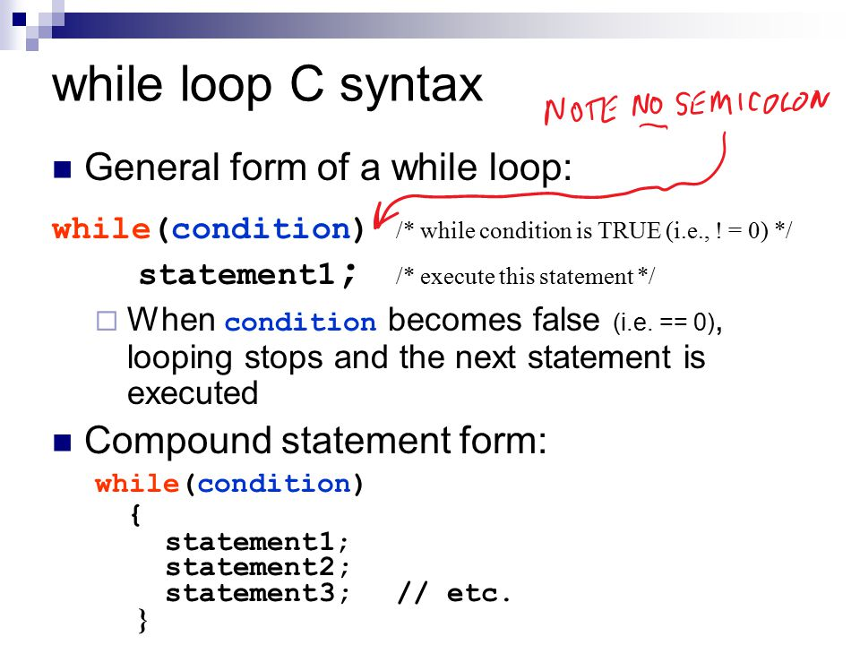 while loop C syntax General form of a while loop: while(condition) /* while condition is TRUE (i.e., ! = 0) */ statement1 ; /* execute this statement