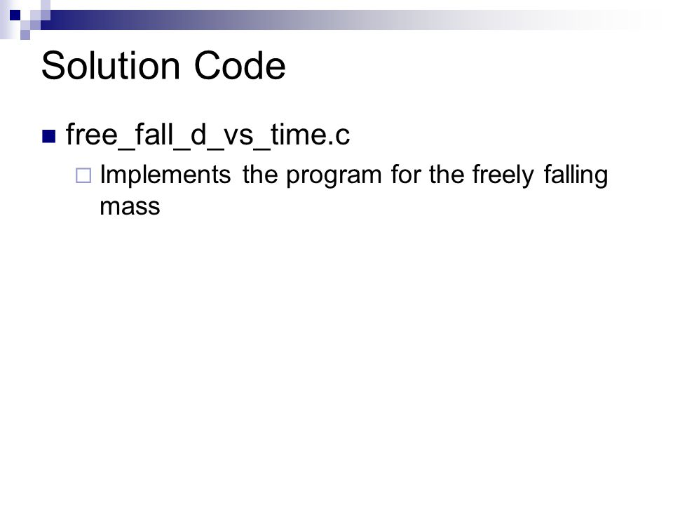 Solution Code free_fall_d_vs_time.c  Implements the program for the freely falling mass