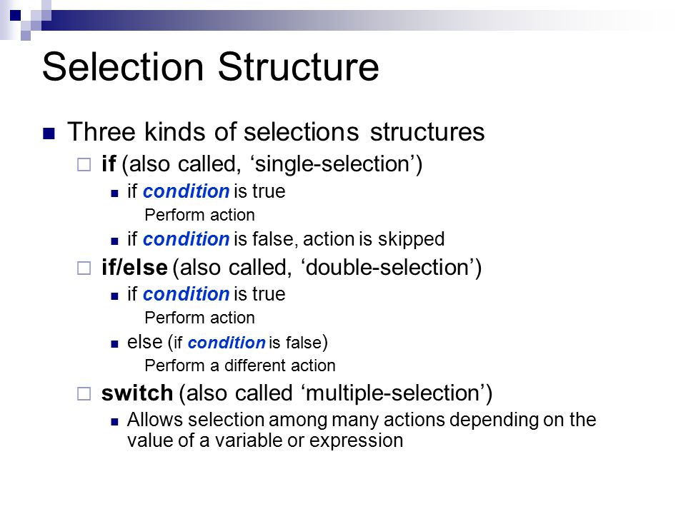 Selection Structure Three kinds of selections structures  if (also called, 'single-selection') if condition is true Perform action if condition is fa