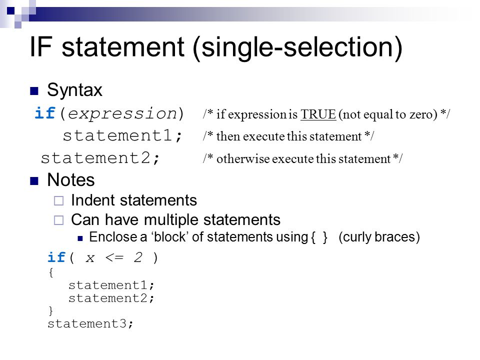 IF statement (single-selection) Syntax if(expression) /* if expression is TRUE (not equal to zero) */ statement1; /* then execute this statement */ st