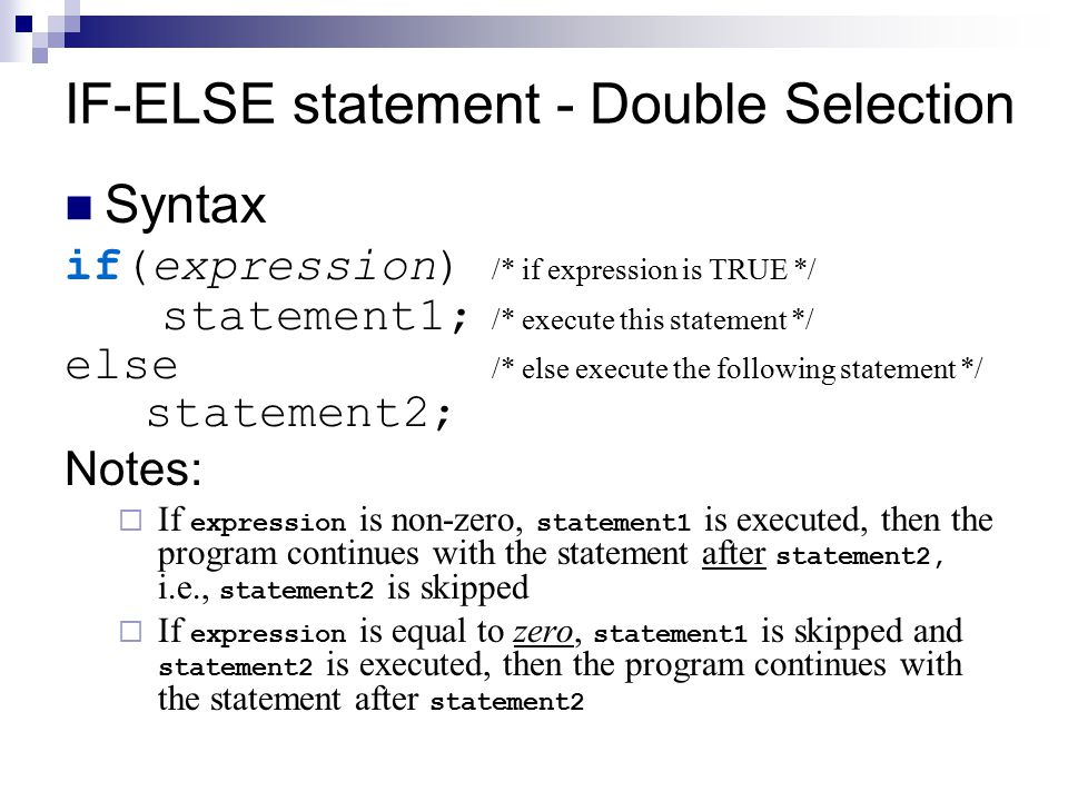 IF-ELSE statement - Double Selection Syntax if(expression) /* if expression is TRUE */ statement1; /* execute this statement */ else /* else execute t