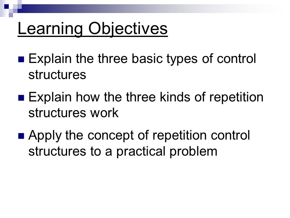 Learning Objectives Explain the three basic types of control structures Explain how the three kinds of repetition structures work Apply the concept of