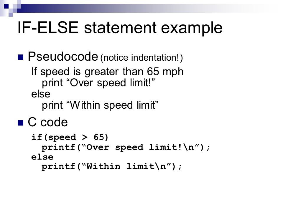 """IF-ELSE statement example Pseudocode (notice indentation!) If speed is greater than 65 mph print """"Over speed limit!"""" else print """"Within speed limit"""" C"""