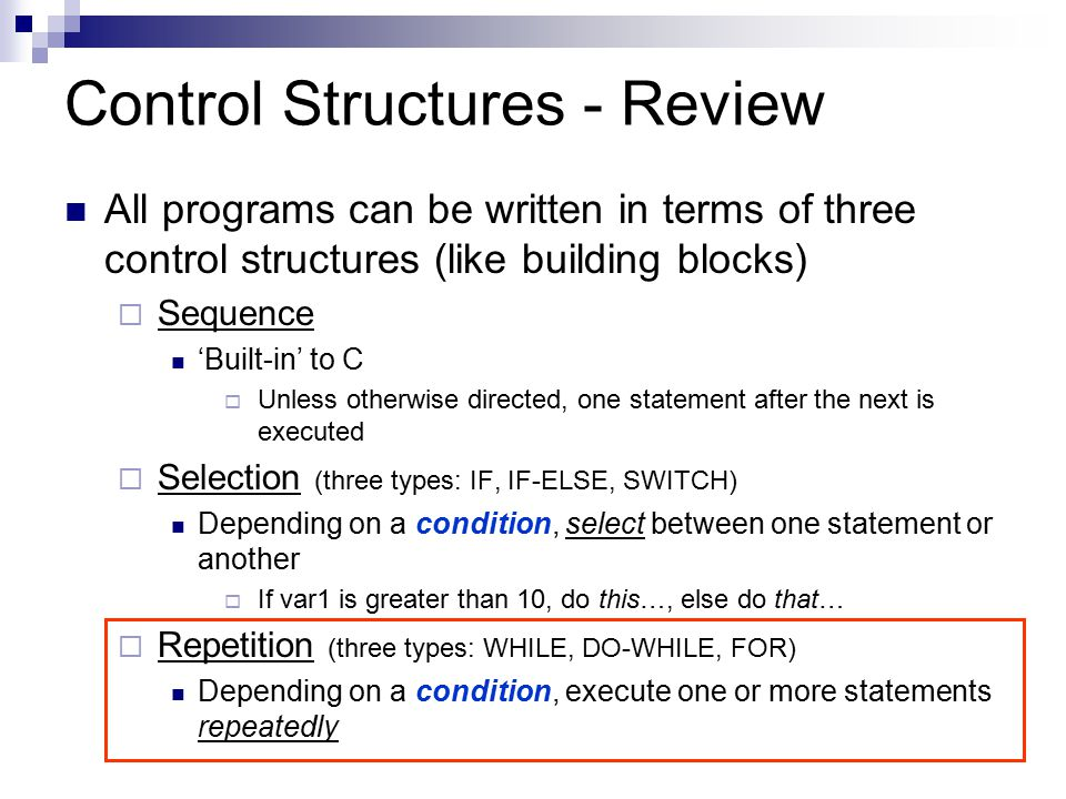 Selection Structure - Review Three kinds of selections structures  IF (also called, 'single-selection') if condition is true Perform action if condition is false, action is skipped  IF/ELSE (also called, 'double-selection') if condition is true Perform action else ( if condition is false ) Perform a different action  SWITCH (also called 'multiple-selection') Allows selection among many actions depending on the value of a variable or expression