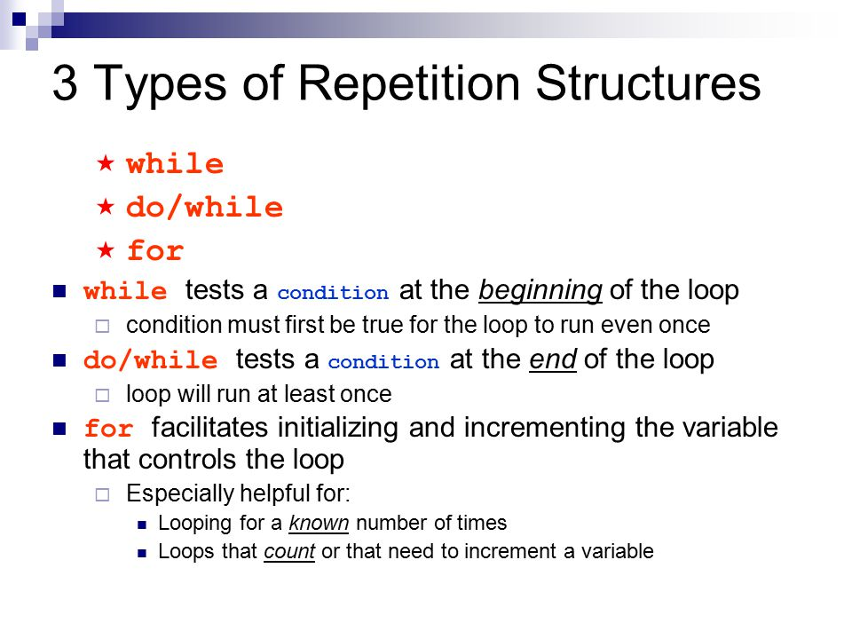 3 Types of Repetition Structures  while  do/while  for while tests a condition at the beginning of the loop  condition must first be true for the